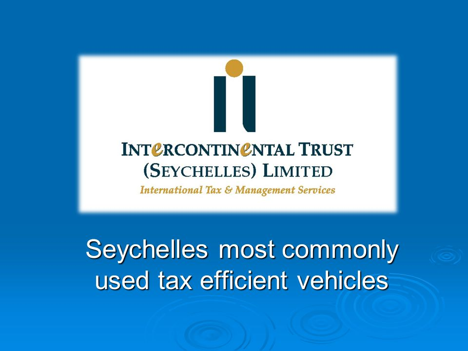 About Intercontinental Trust  Started off in Mauritius back in 1999  Set up in Seychelles since 2005  Key personnel have considerable experience in the Industry dating back to 1993  Over 125 staff globally  Wide scope of services (from Int'l Tax planning, corporate structuring & administration to accounting, fund and back office services)  ISAE 3402 Type 2 Completed