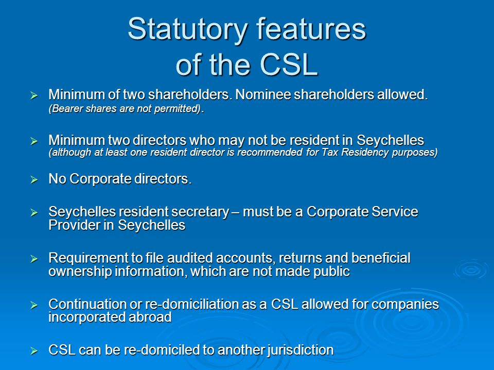 Statutory features of the CSL  Minimum of two shareholders. Nominee shareholders allowed. (Bearer shares are not permitted).  Minimum two directors