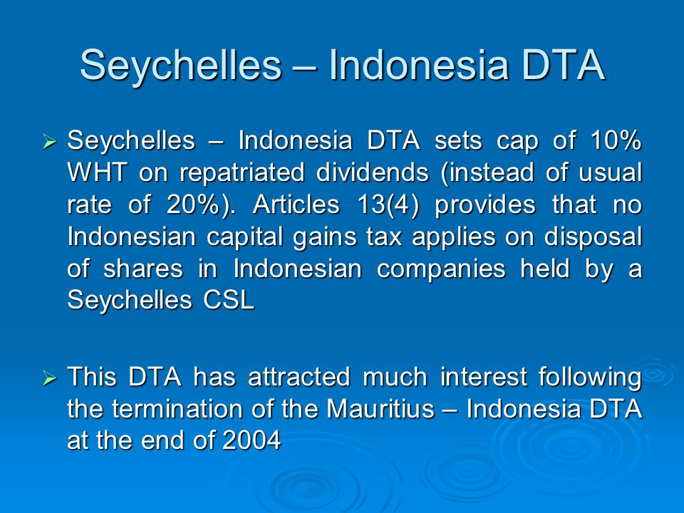 Seychelles – Indonesia DTA  Seychelles – Indonesia DTA sets cap of 10% WHT on repatriated dividends (instead of usual rate of 20%). Articles 13(4) pr