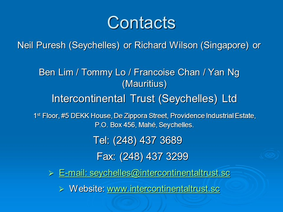Contacts Neil Puresh (Seychelles) or Richard Wilson (Singapore) or Ben Lim / Tommy Lo / Francoise Chan / Yan Ng (Mauritius) Intercontinental Trust (Se