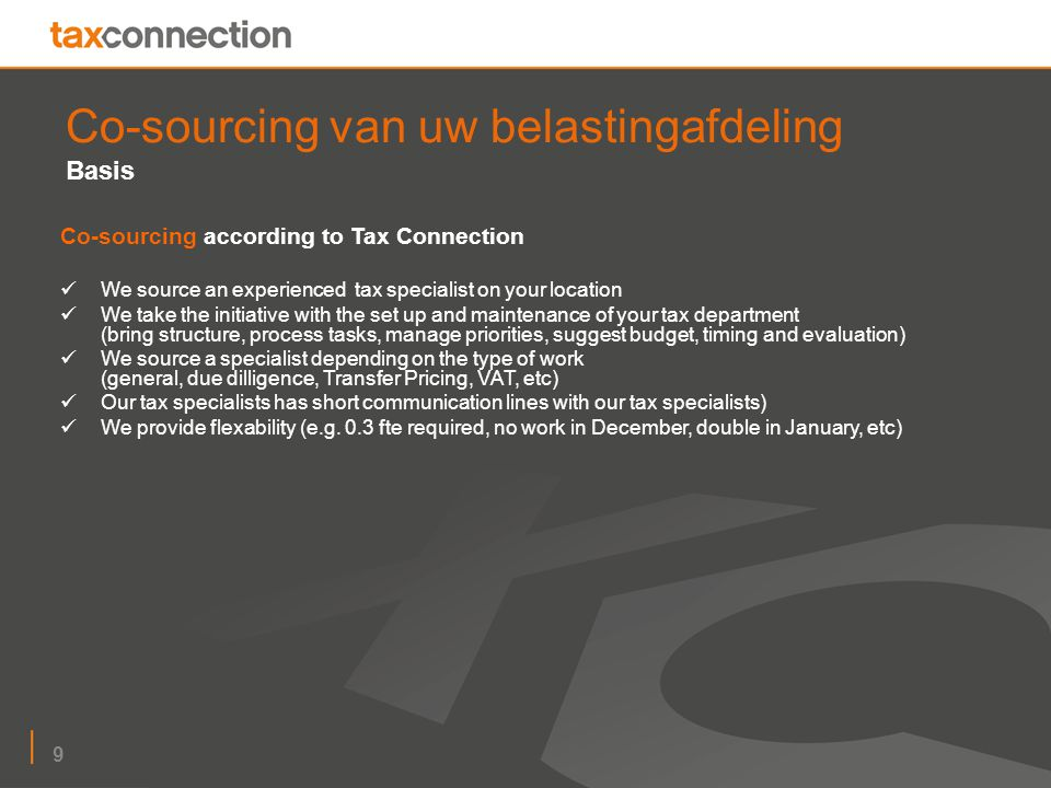 9 Co-sourcing van uw belastingafdeling Basis Co-sourcing according to Tax Connection We source an experienced tax specialist on your location We take