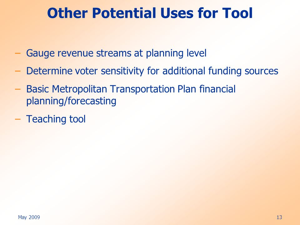 May 2009 13 Other Potential Uses for Tool –Gauge revenue streams at planning level –Determine voter sensitivity for additional funding sources –Basic Metropolitan Transportation Plan financial planning/forecasting –Teaching tool