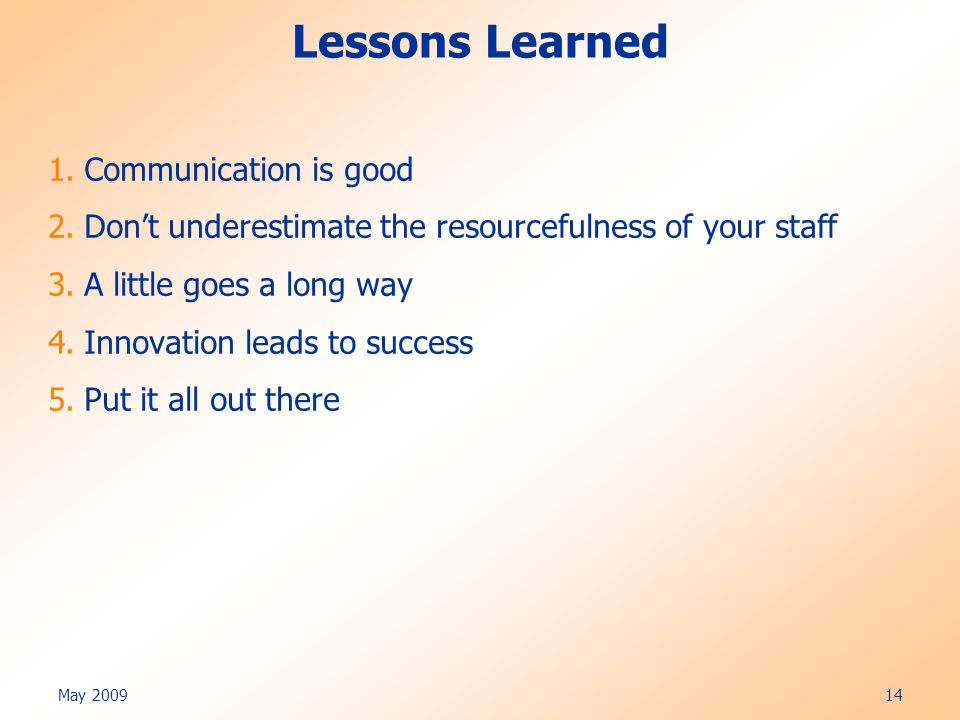 May 2009 14 Lessons Learned 1.Communication is good 2.Don't underestimate the resourcefulness of your staff 3.A little goes a long way 4.Innovation leads to success 5.Put it all out there
