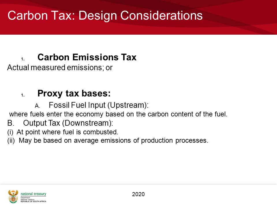 2020 Carbon Tax: Design Considerations 1. Carbon Emissions Tax Actual measured emissions; or 1. Proxy tax bases: A. Fossil Fuel Input (Upstream): wher