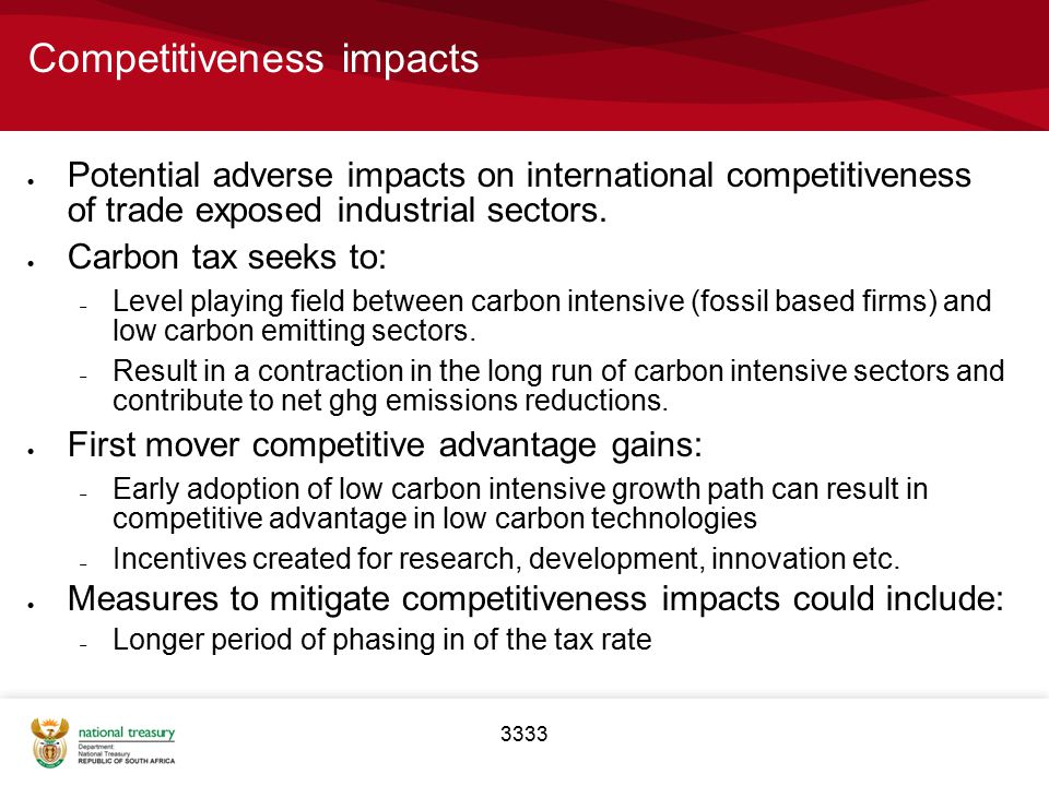 3333 Competitiveness impacts  Potential adverse impacts on international competitiveness of trade exposed industrial sectors.  Carbon tax seeks to: