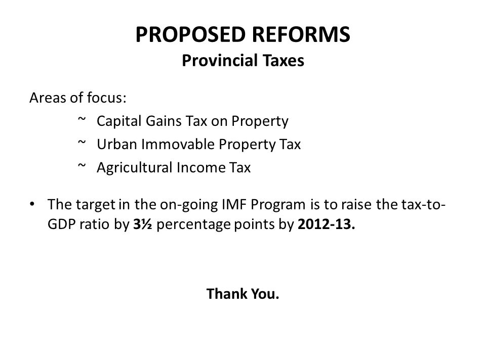 PROPOSED REFORMS Provincial Taxes Areas of focus: ~ Capital Gains Tax on Property ~ Urban Immovable Property Tax ~ Agricultural Income Tax The target in the on-going IMF Program is to raise the tax-to- GDP ratio by 3½ percentage points by 2012-13.