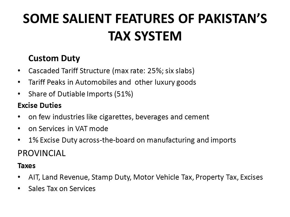 SOME SALIENT FEATURES OF PAKISTAN'S TAX SYSTEM Custom Duty Cascaded Tariff Structure (max rate: 25%; six slabs) Tariff Peaks in Automobiles and other luxury goods Share of Dutiable Imports (51%) Excise Duties on few industries like cigarettes, beverages and cement on Services in VAT mode 1% Excise Duty across-the-board on manufacturing and imports PROVINCIAL Taxes AIT, Land Revenue, Stamp Duty, Motor Vehicle Tax, Property Tax, Excises Sales Tax on Services
