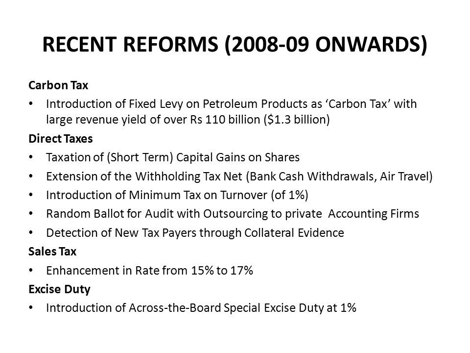 PROPOSED REFORMS Introduction of Comprehensive VAT (or reformed GST) Objective is to broaden tax base and reduce tax rate (17% 15%) Elimination of exemptions on goods, except basic foodstuffs and life-saving drugs, could generate ¼ % of GDP Enhanced coverage of services (excluding education and health) could increase tax revenues in the medium term by 1½ % of GDP Reduction in tax burden on industry Introduction delayed till 1st October 2010 due to ~ issue of collection by provinces of the sales tax on services ~ lobbies (especially the trading community)