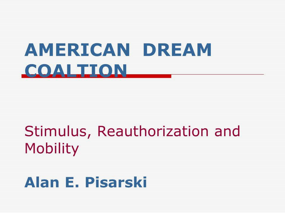 AMERICAN DREAM COALTION Stimulus, Reauthorization and Mobility Alan E. Pisarski