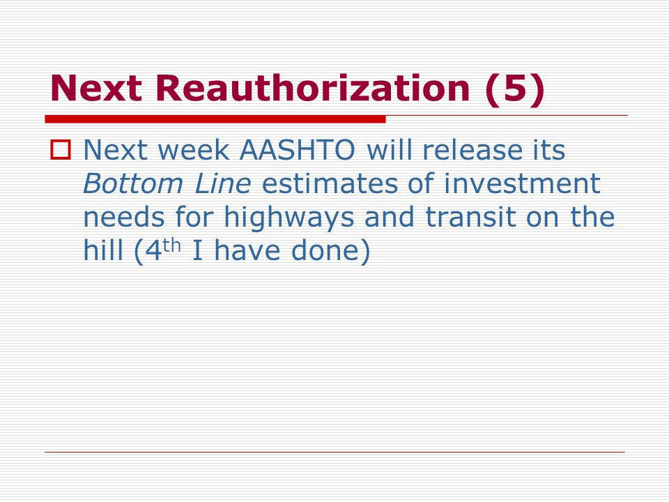 Next Reauthorization (5)  Next week AASHTO will release its Bottom Line estimates of investment needs for highways and transit on the hill (4 th I have done)