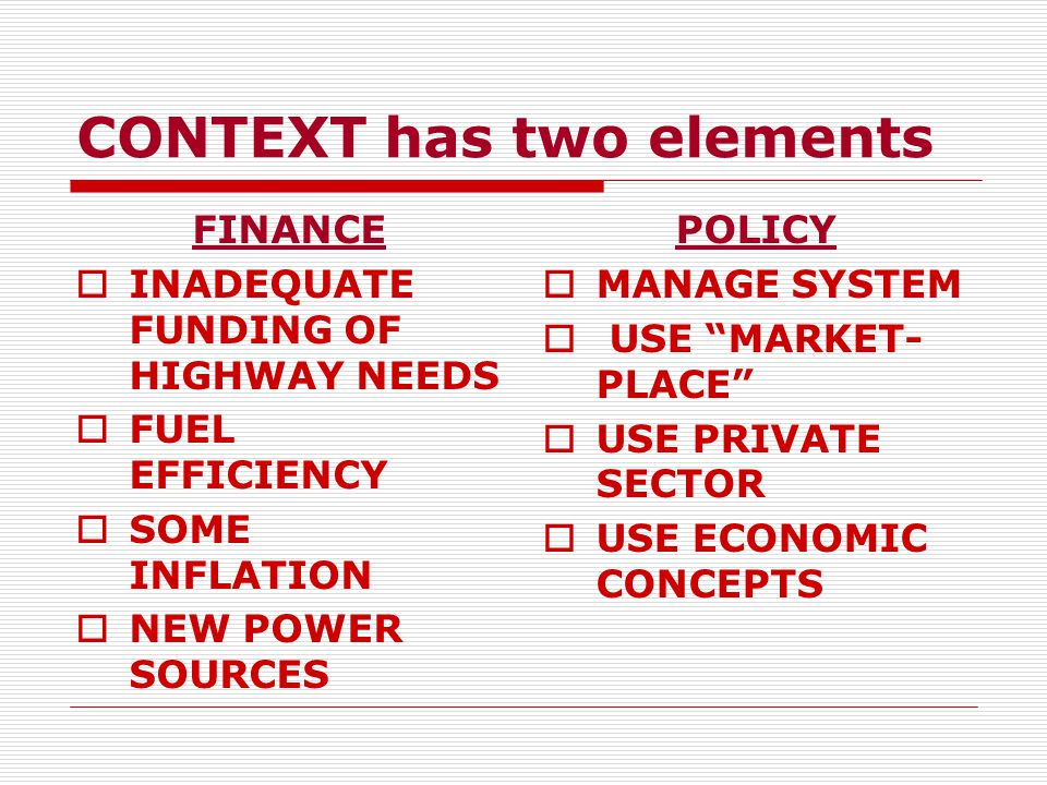 CONTEXT has two elements FINANCE  INADEQUATE FUNDING OF HIGHWAY NEEDS  FUEL EFFICIENCY  SOME INFLATION  NEW POWER SOURCES POLICY  MANAGE SYSTEM  USE MARKET- PLACE  USE PRIVATE SECTOR  USE ECONOMIC CONCEPTS