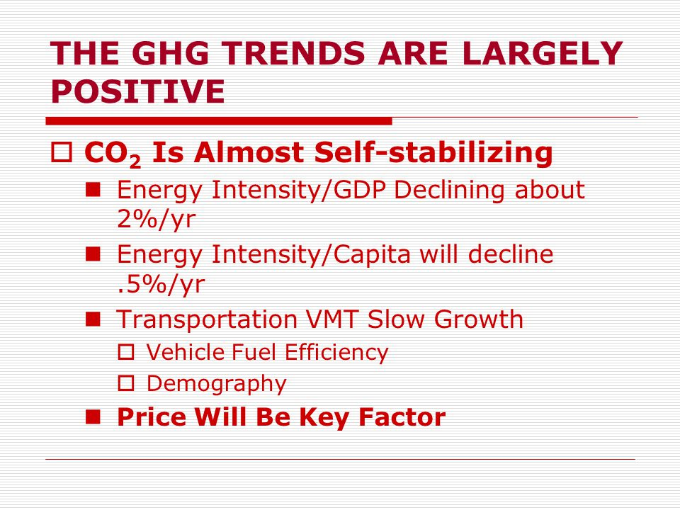 THE GHG TRENDS ARE LARGELY POSITIVE  CO 2 Is Almost Self-stabilizing Energy Intensity/GDP Declining about 2%/yr Energy Intensity/Capita will decline.5%/yr Transportation VMT Slow Growth  Vehicle Fuel Efficiency  Demography Price Will Be Key Factor