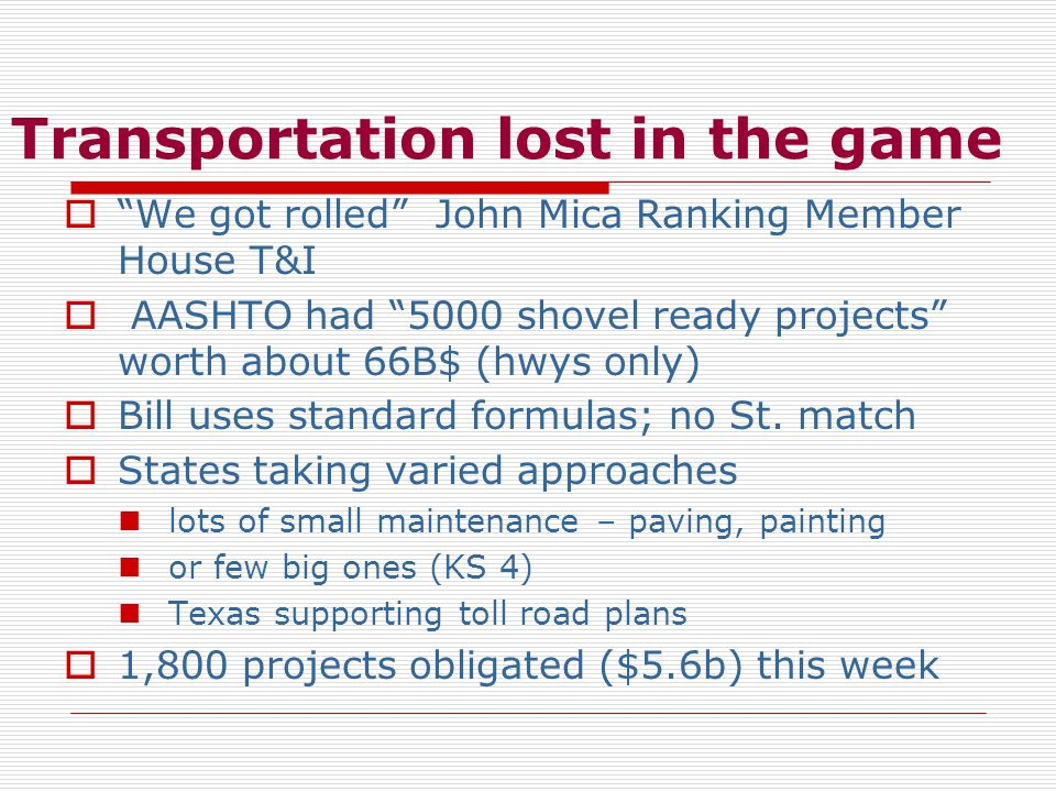 Transportation lost in the game  We got rolled John Mica Ranking Member House T&I  AASHTO had 5000 shovel ready projects worth about 66B$ (hwys only)  Bill uses standard formulas; no St.