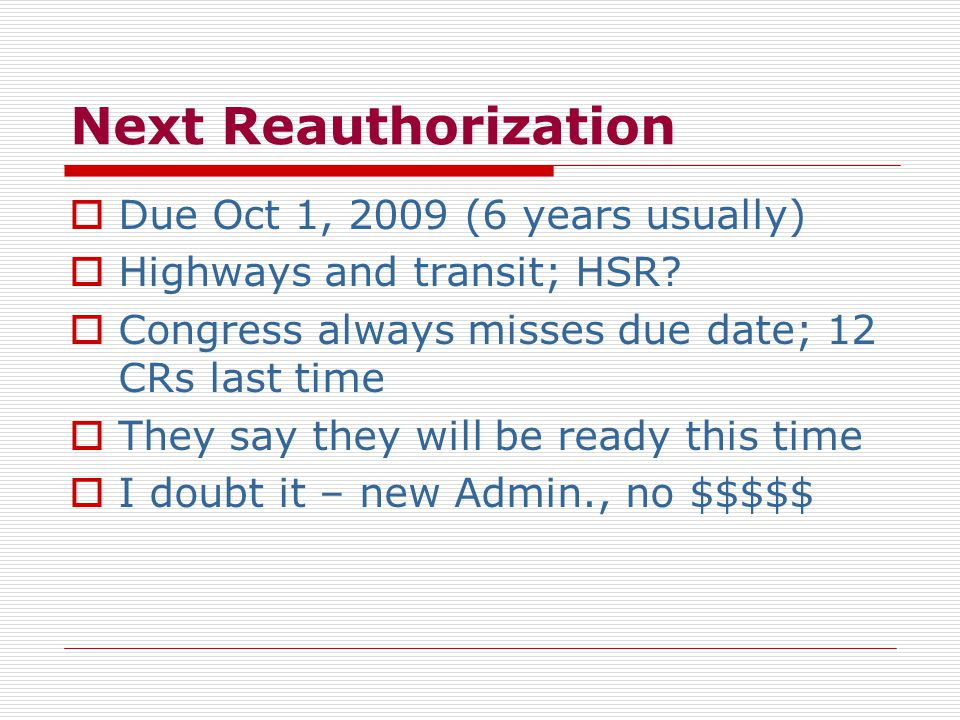 Next Reauthorization  Due Oct 1, 2009 (6 years usually)  Highways and transit; HSR.