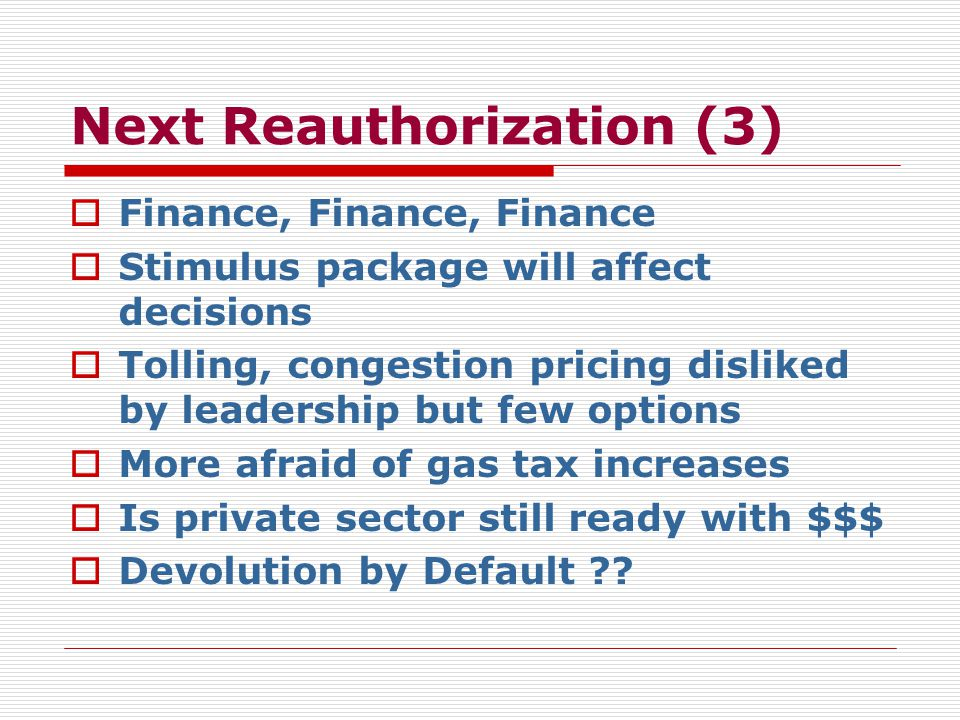 Next Reauthorization (3)  Finance, Finance, Finance  Stimulus package will affect decisions  Tolling, congestion pricing disliked by leadership but few options  More afraid of gas tax increases  Is private sector still ready with $$$  Devolution by Default
