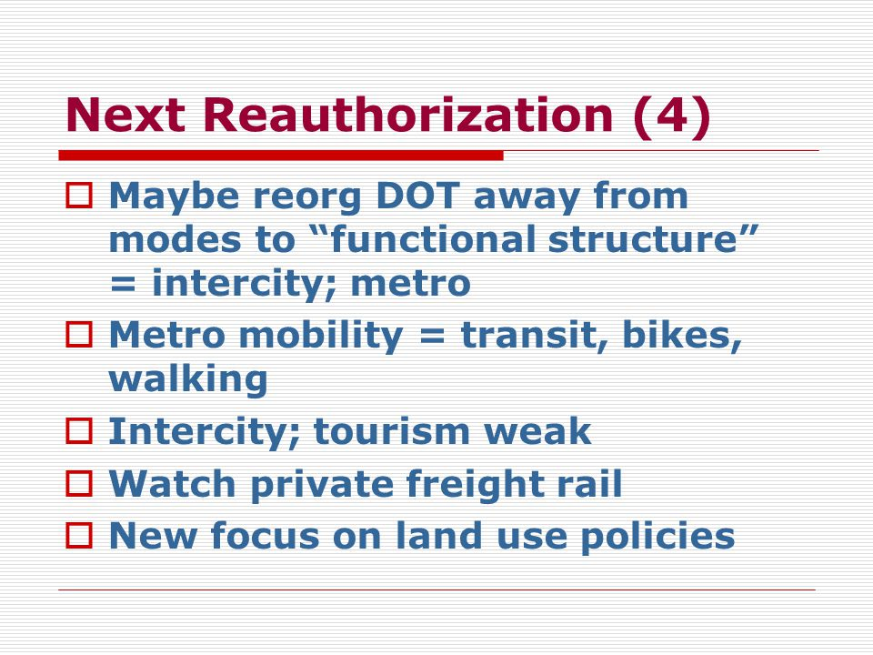 Next Reauthorization (4)  Maybe reorg DOT away from modes to functional structure = intercity; metro  Metro mobility = transit, bikes, walking  Intercity; tourism weak  Watch private freight rail  New focus on land use policies