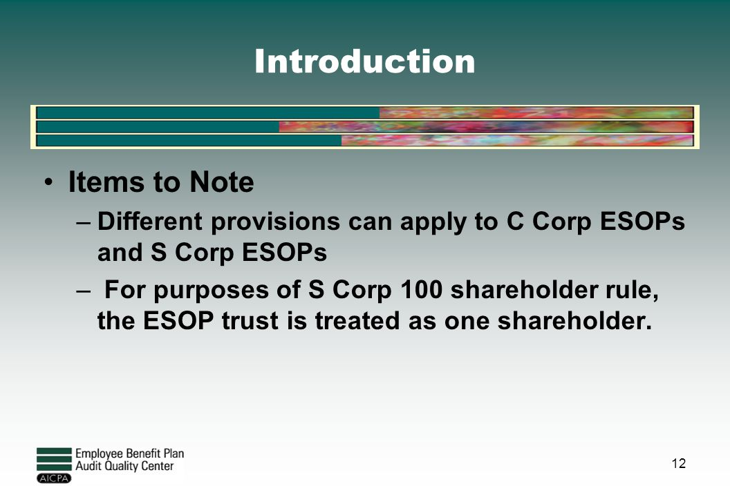 Introduction Items to Note –Different provisions can apply to C Corp ESOPs and S Corp ESOPs – For purposes of S Corp 100 shareholder rule, the ESOP tr