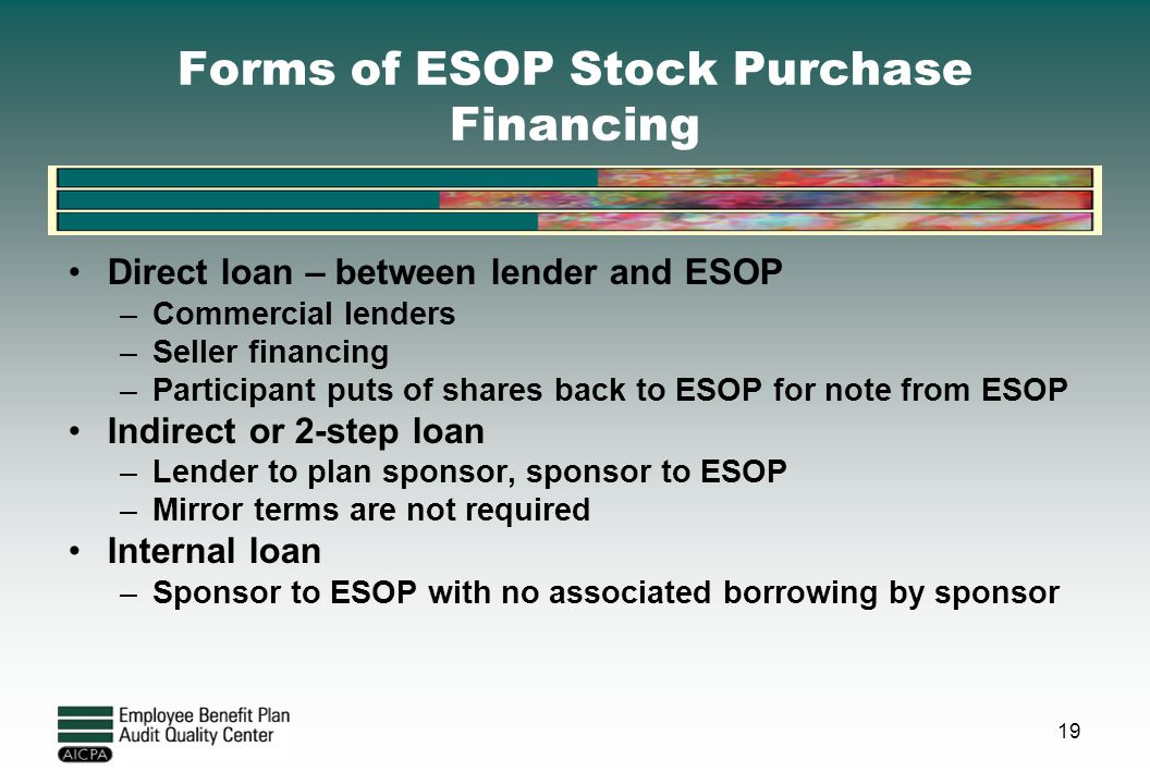 Forms of ESOP Stock Purchase Financing Direct loan – between lender and ESOP –Commercial lenders –Seller financing –Participant puts of shares back to