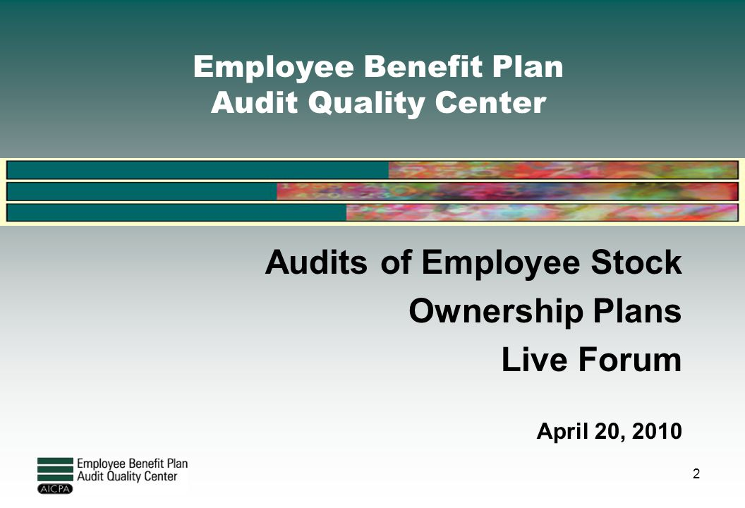 Employee Benefit Plan Audit Quality Center Audits of Employee Stock Ownership Plans Live Forum April 20, 2010 2