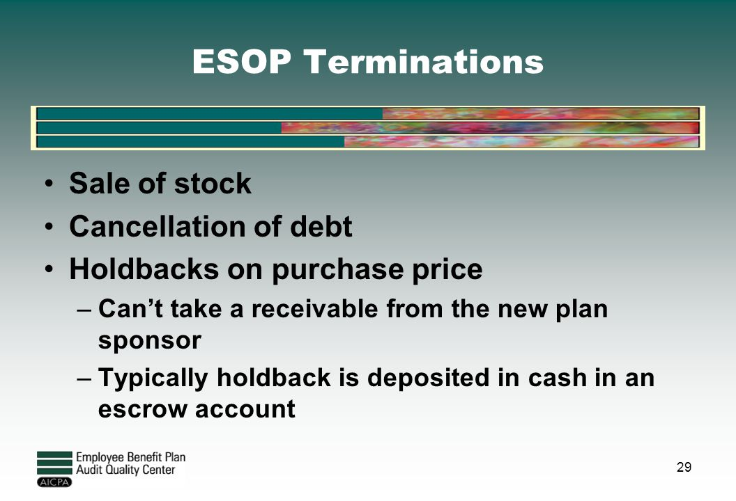 ESOP Terminations Sale of stock Cancellation of debt Holdbacks on purchase price –Can't take a receivable from the new plan sponsor –Typically holdbac