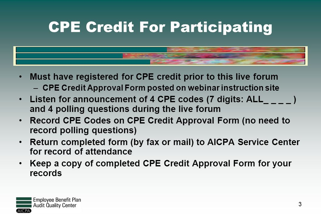 CPE Credit For Participating Must have registered for CPE credit prior to this live forum –CPE Credit Approval Form posted on webinar instruction site