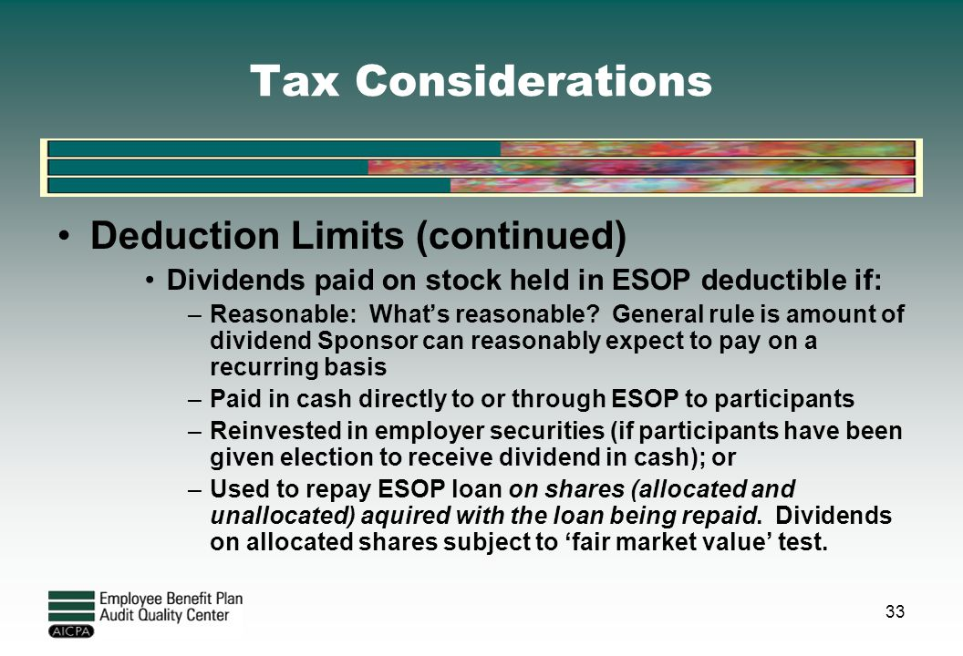 Tax Considerations Deduction Limits (continued) Dividends paid on stock held in ESOP deductible if: –Reasonable: What's reasonable? General rule is am