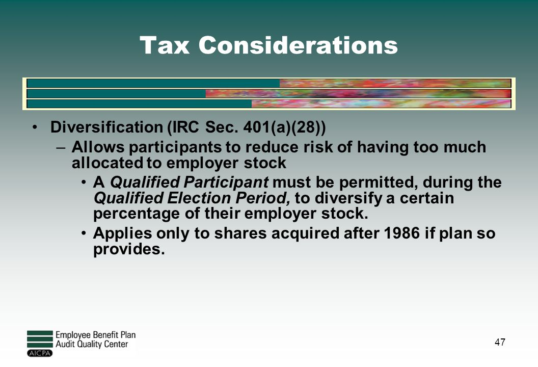 Tax Considerations Diversification (IRC Sec. 401(a)(28)) –Allows participants to reduce risk of having too much allocated to employer stock A Qualifie