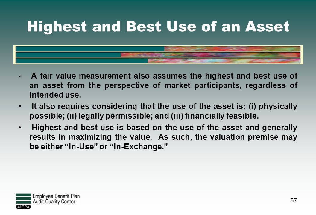 Highest and Best Use of an Asset A fair value measurement also assumes the highest and best use of an asset from the perspective of market participant
