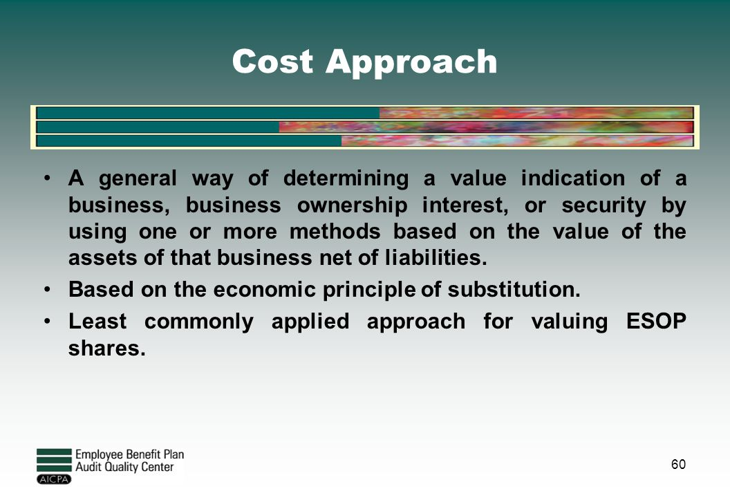 Cost Approach A general way of determining a value indication of a business, business ownership interest, or security by using one or more methods bas