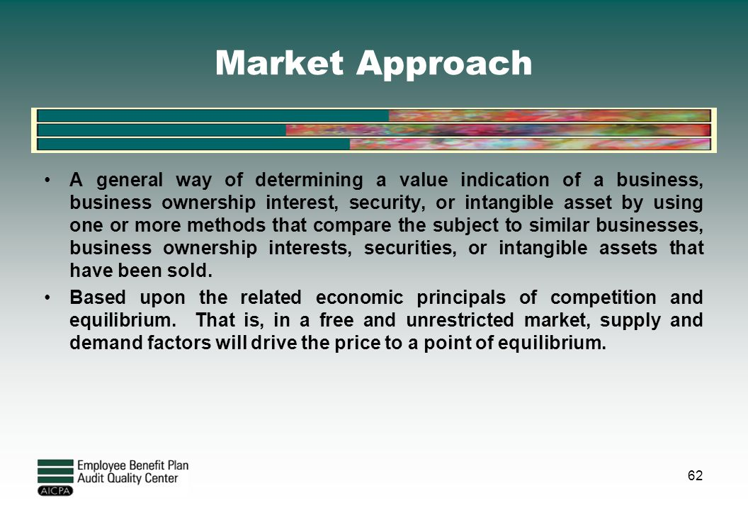Market Approach A general way of determining a value indication of a business, business ownership interest, security, or intangible asset by using one
