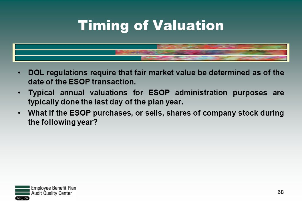 Timing of Valuation DOL regulations require that fair market value be determined as of the date of the ESOP transaction. Typical annual valuations for