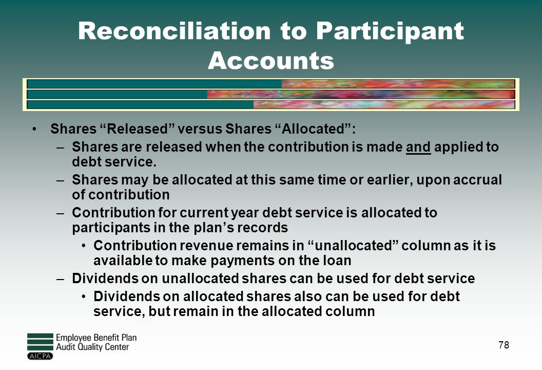 "Reconciliation to Participant Accounts Shares ""Released"" versus Shares ""Allocated"": –Shares are released when the contribution is made and applied to"