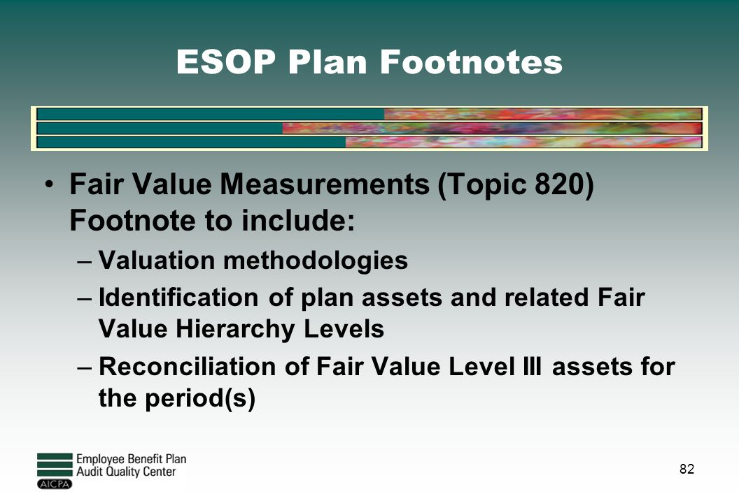 ESOP Plan Footnotes Fair Value Measurements (Topic 820) Footnote to include: –Valuation methodologies –Identification of plan assets and related Fair