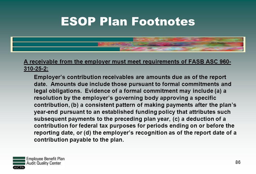 ESOP Plan Footnotes A receivable from the employer must meet requirements of FASB ASC 960- 310-25-2: Employer's contribution receivables are amounts d