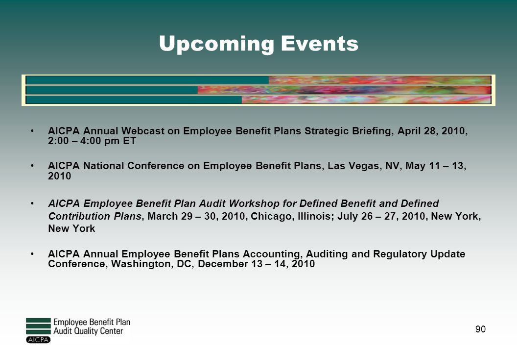 Upcoming Events AICPA Annual Webcast on Employee Benefit Plans Strategic Briefing, April 28, 2010, 2:00 – 4:00 pm ET AICPA National Conference on Empl