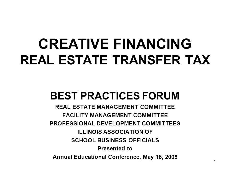 1 CREATIVE FINANCING REAL ESTATE TRANSFER TAX BEST PRACTICES FORUM REAL ESTATE MANAGEMENT COMMITTEE FACILITY MANAGEMENT COMMITTEE PROFESSIONAL DEVELOPMENT COMMITTEES ILLINOIS ASSOCIATION OF SCHOOL BUSINESS OFFICIALS Presented to Annual Educational Conference, May 15, 2008