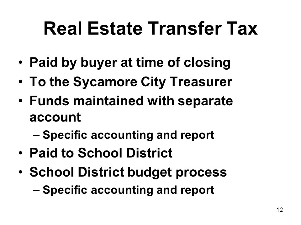 12 Real Estate Transfer Tax Paid by buyer at time of closing To the Sycamore City Treasurer Funds maintained with separate account –Specific accounting and report Paid to School District School District budget process –Specific accounting and report