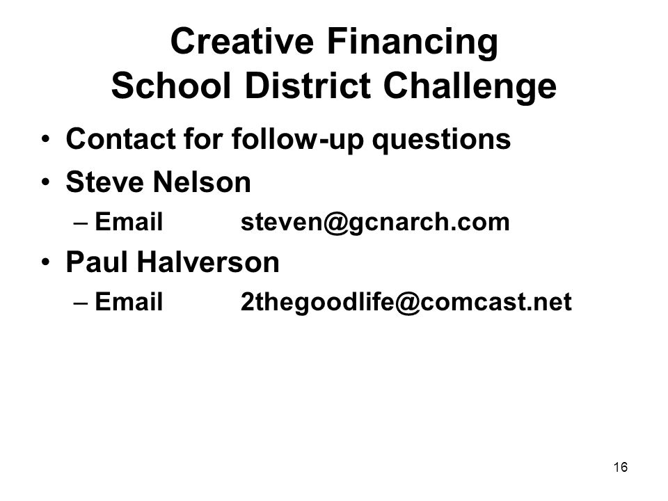 16 Creative Financing School District Challenge Contact for follow-up questions Steve Nelson –Emailsteven@gcnarch.com Paul Halverson –Email2thegoodlife@comcast.net