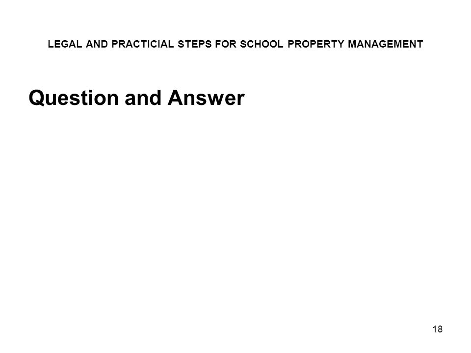 18 LEGAL AND PRACTICIAL STEPS FOR SCHOOL PROPERTY MANAGEMENT Question and Answer