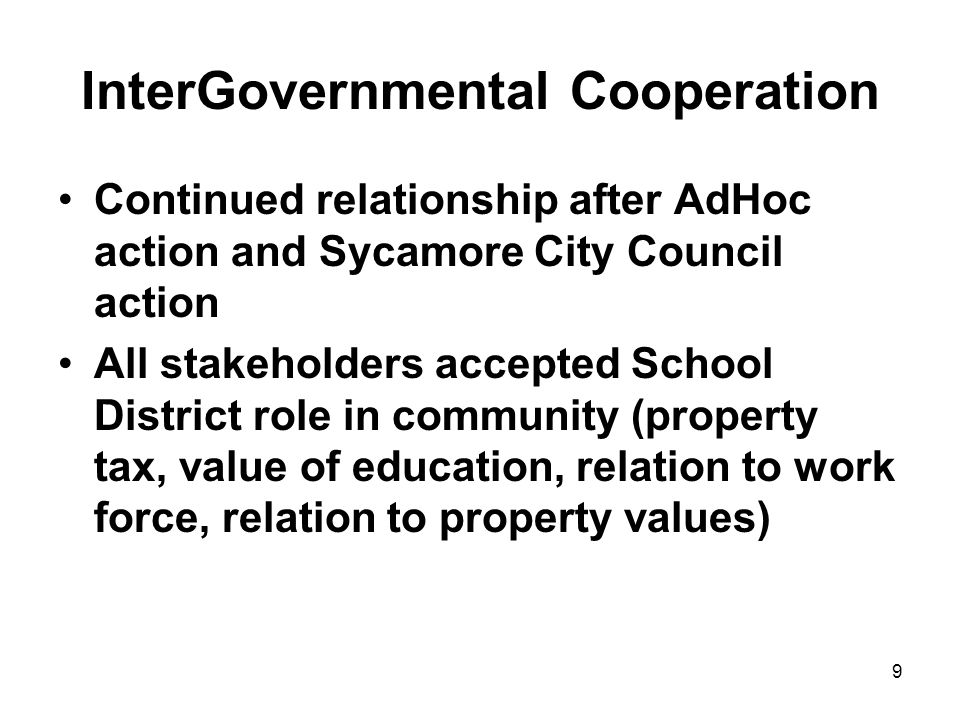 9 InterGovernmental Cooperation Continued relationship after AdHoc action and Sycamore City Council action All stakeholders accepted School District role in community (property tax, value of education, relation to work force, relation to property values)