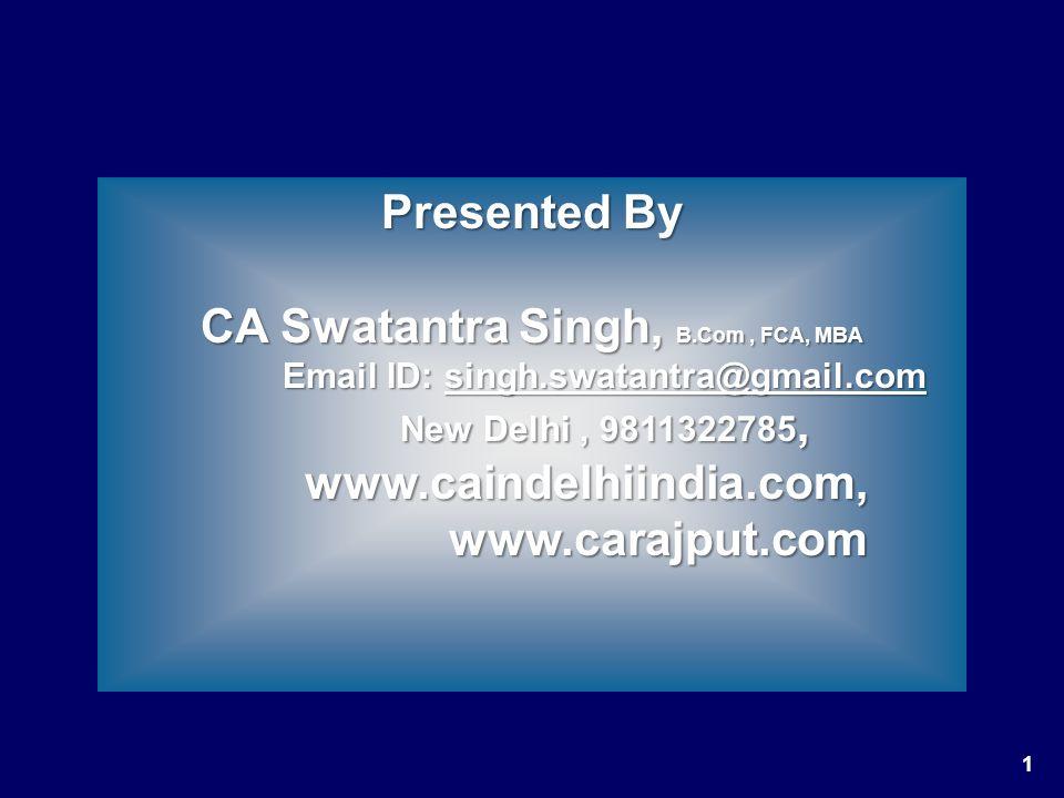 1 Presented By CA Swatantra Singh, B.Com, FCA, MBA Email ID: singh.swatantra@gmail.com Email ID: singh.swatantra@gmail.comsingh.swatantra@gmail.com New Delhi, 9811322785, New Delhi, 9811322785, www.caindelhiindia.com, www.carajput.com www.caindelhiindia.com, www.carajput.com