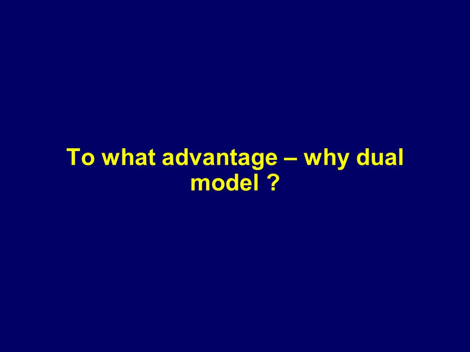 To what advantage – why dual model ?