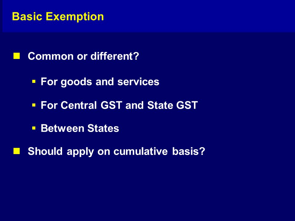 Basic Exemption Common or different?  For goods and services  For Central GST and State GST  Between States Should apply on cumulative basis?