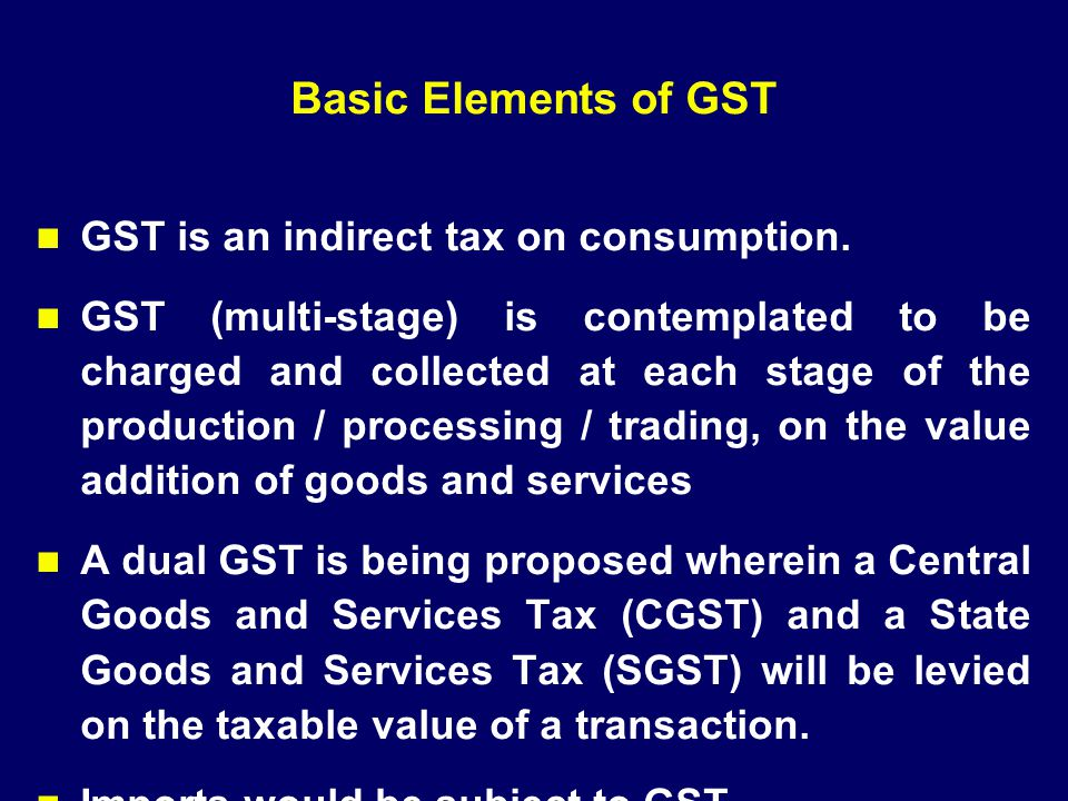 Basic Elements of GST GST is an indirect tax on consumption. GST (multi-stage) is contemplated to be charged and collected at each stage of the produc