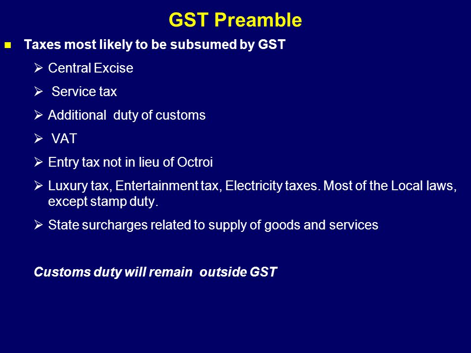 GST Preamble Taxes most likely to be subsumed by GST  Central Excise  Service tax  Additional duty of customs  VAT  Entry tax not in lieu of Octr