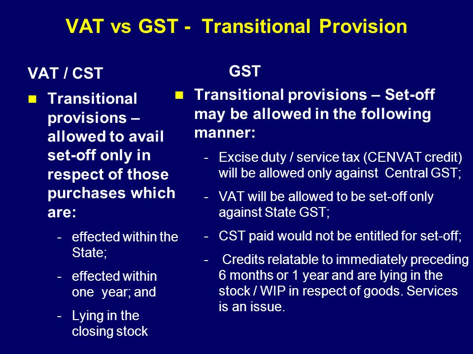VAT vs GST - Transitional Provision VAT / CST Transitional provisions – allowed to avail set-off only in respect of those purchases which are: -effect