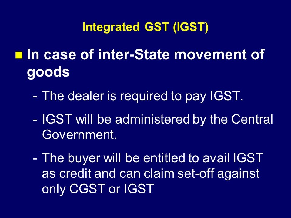 Integrated GST (IGST) In case of inter-State movement of goods -The dealer is required to pay IGST. -IGST will be administered by the Central Governme