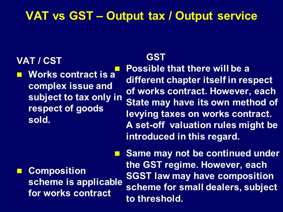 VAT vs GST – Output tax / Output service VAT / CST Works contract is a complex issue and subject to tax only in respect of goods sold. Composition sch