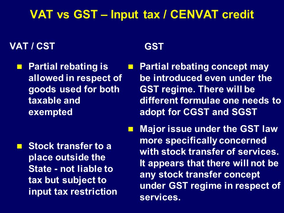 VAT vs GST – Input tax / CENVAT credit VAT / CST Partial rebating is allowed in respect of goods used for both taxable and exempted Stock transfer to
