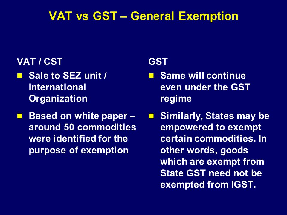 VAT vs GST – General Exemption VAT / CST Sale to SEZ unit / International Organization Based on white paper – around 50 commodities were identified fo